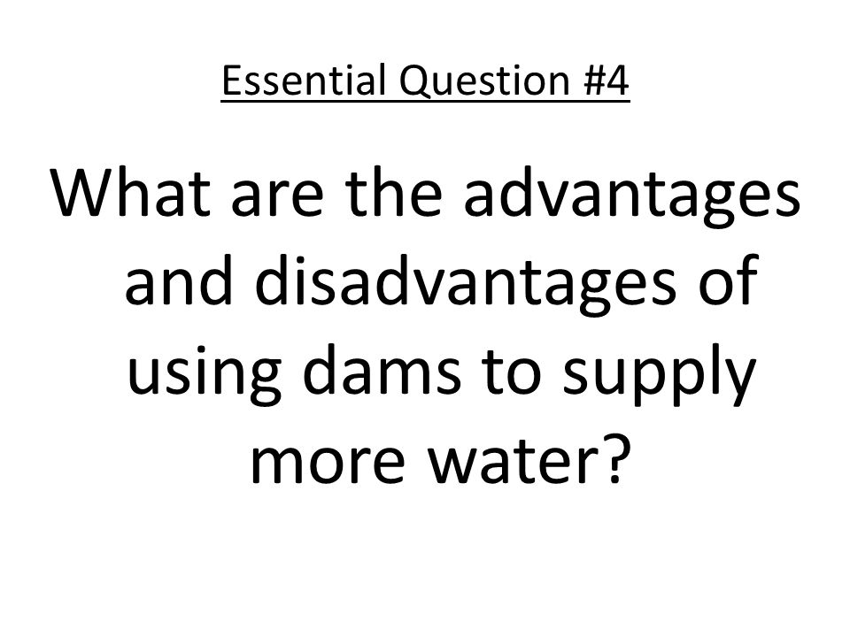 Essential Question #4 What are the advantages and disadvantages of using dams to supply more water?