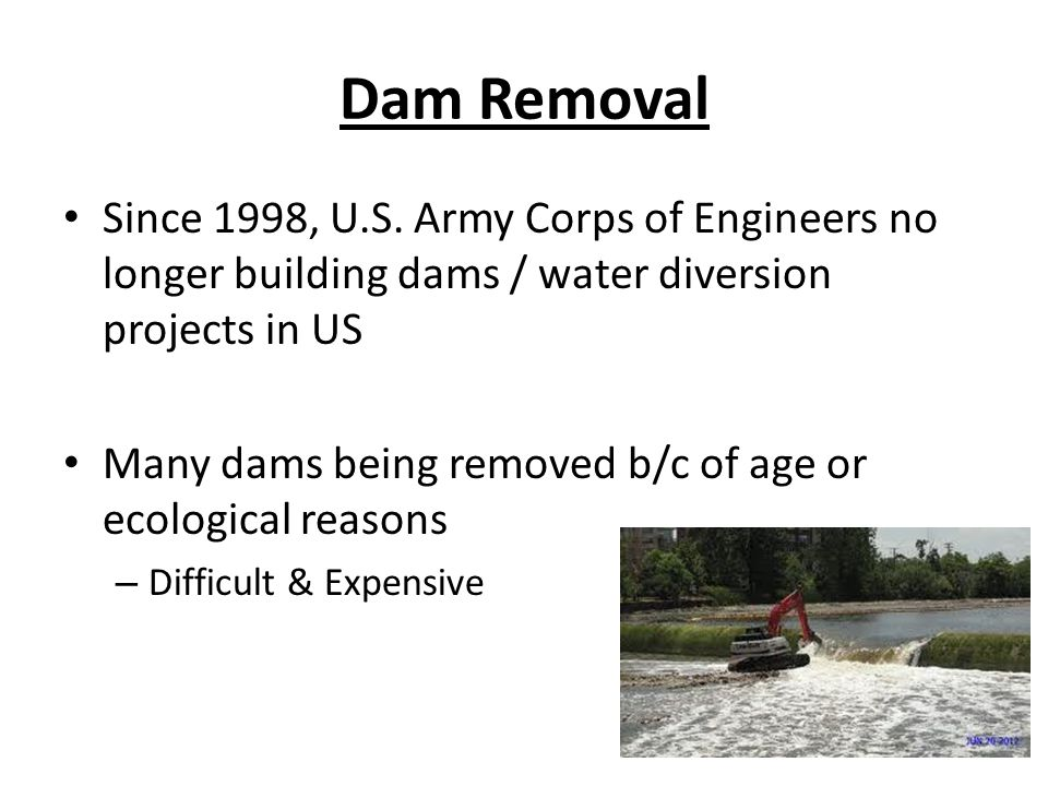 Dam Removal Since 1998, U.S. Army Corps of Engineers no longer building dams / water diversion projects in US Many dams being removed b/c of age or ec