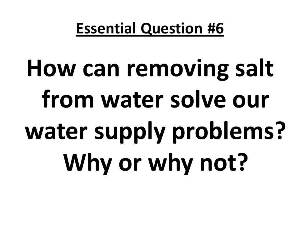 Essential Question #6 How can removing salt from water solve our water supply problems.