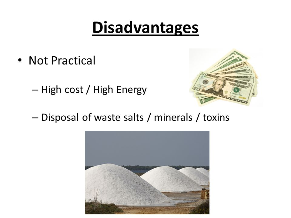 Disadvantages Not Practical – High cost / High Energy – Disposal of waste salts / minerals / toxins