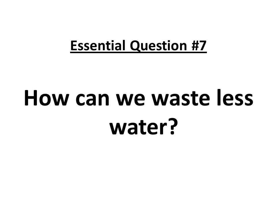 Essential Question #7 How can we waste less water?