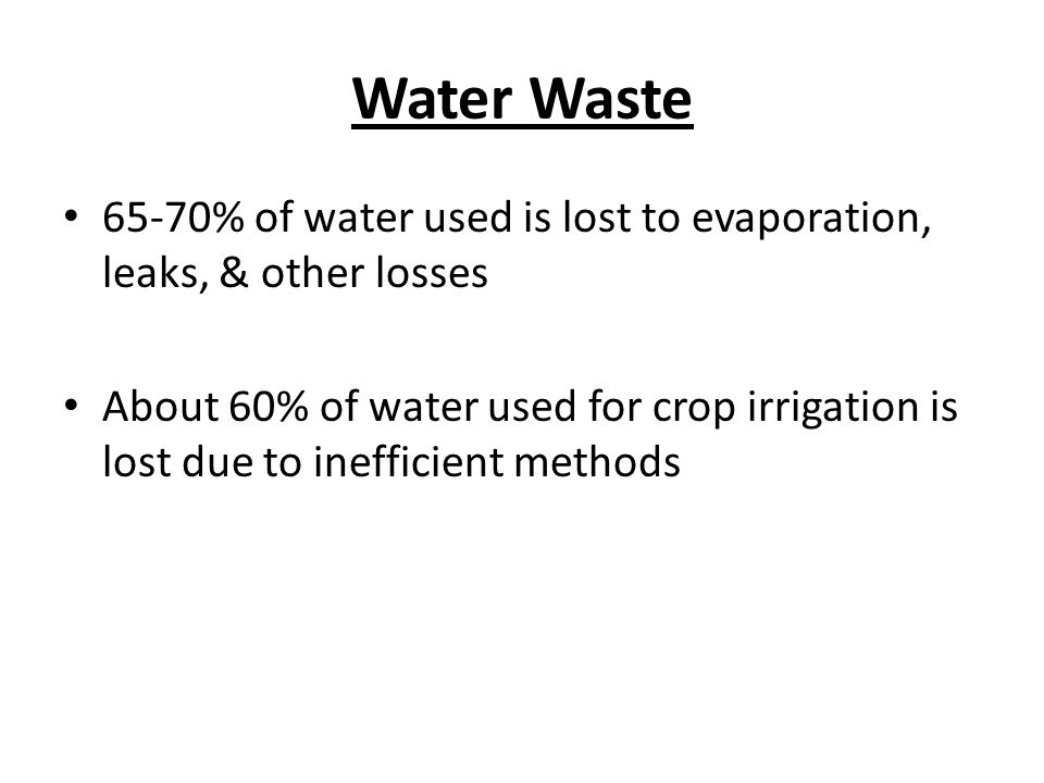 Water Waste 65-70% of water used is lost to evaporation, leaks, & other losses About 60% of water used for crop irrigation is lost due to inefficient