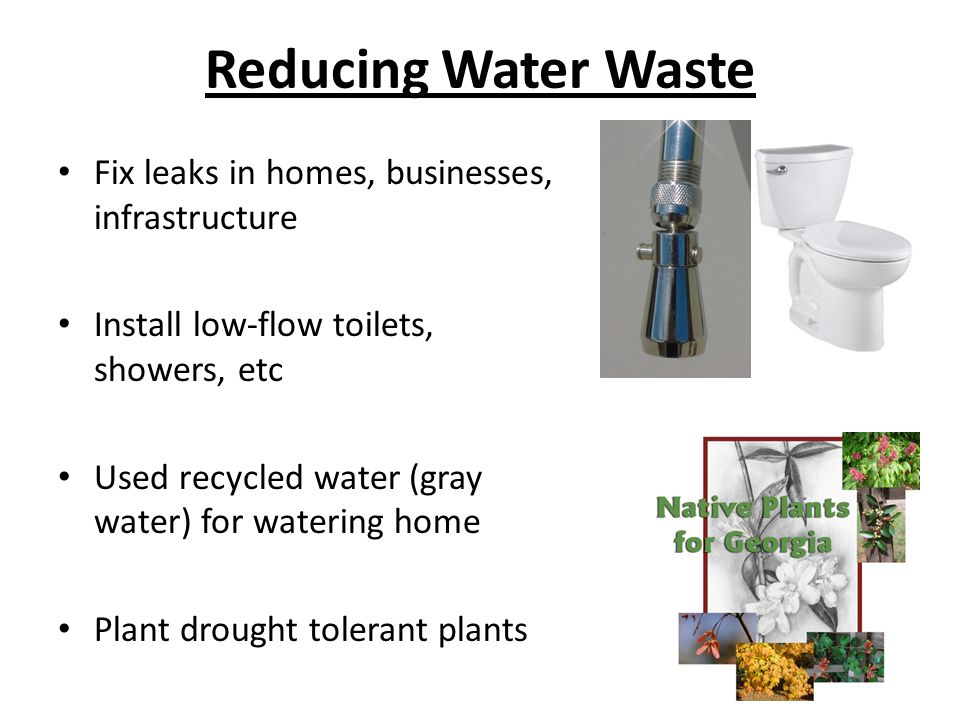 Reducing Water Waste Fix leaks in homes, businesses, infrastructure Install low-flow toilets, showers, etc Used recycled water (gray water) for wateri
