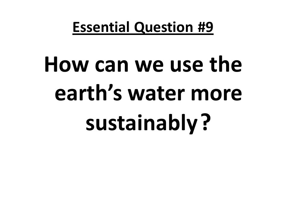 Essential Question #9 How can we use the earths water more sustainably ?