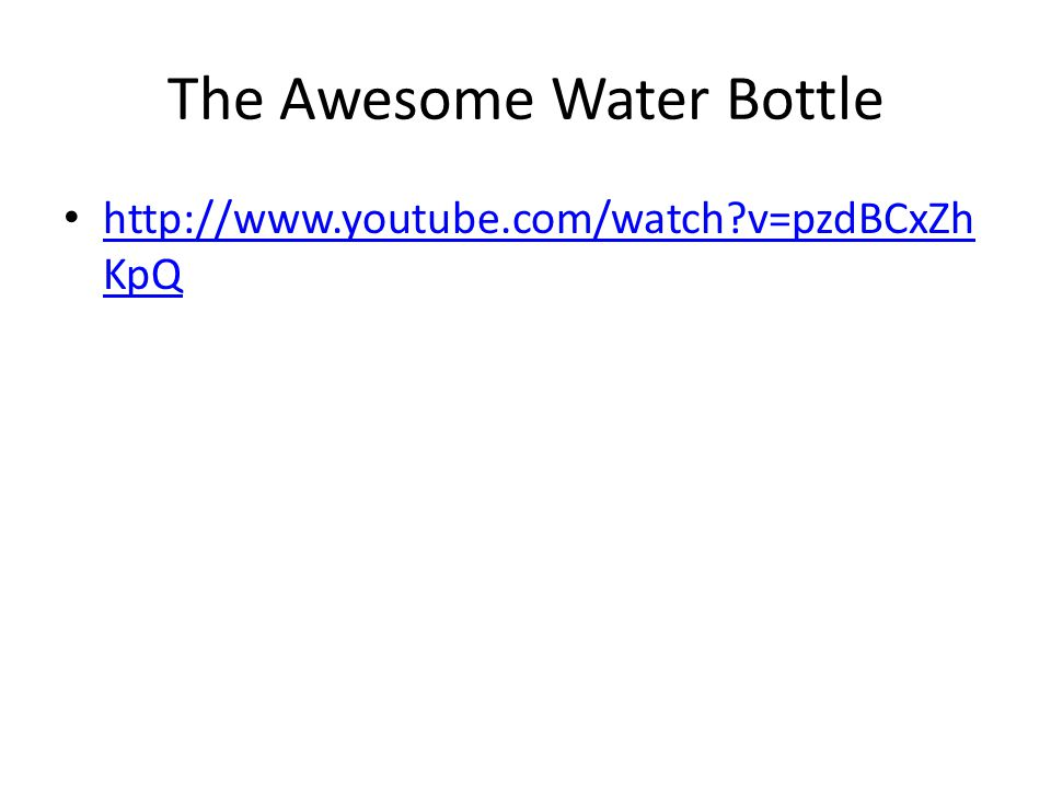 The Awesome Water Bottle http://www.youtube.com/watch?v=pzdBCxZh KpQ http://www.youtube.com/watch?v=pzdBCxZh KpQ