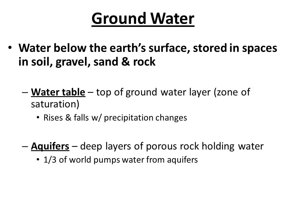Ground Water Water below the earths surface, stored in spaces in soil, gravel, sand & rock – Water table – top of ground water layer (zone of saturati