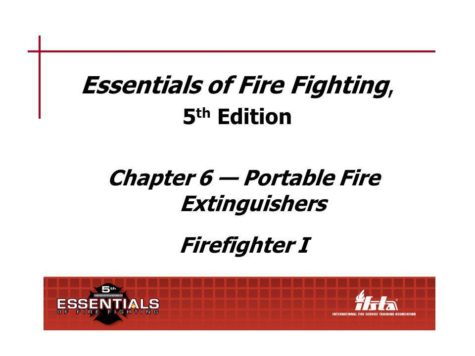Essentials of Fire Fighting, 5 th Edition Chapter 6 Portable Fire Extinguishers Firefighter I