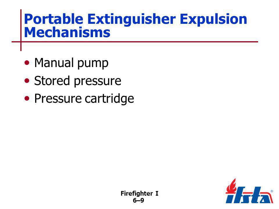 Firefighter I 6–9 Portable Extinguisher Expulsion Mechanisms Manual pump Stored pressure Pressure cartridge