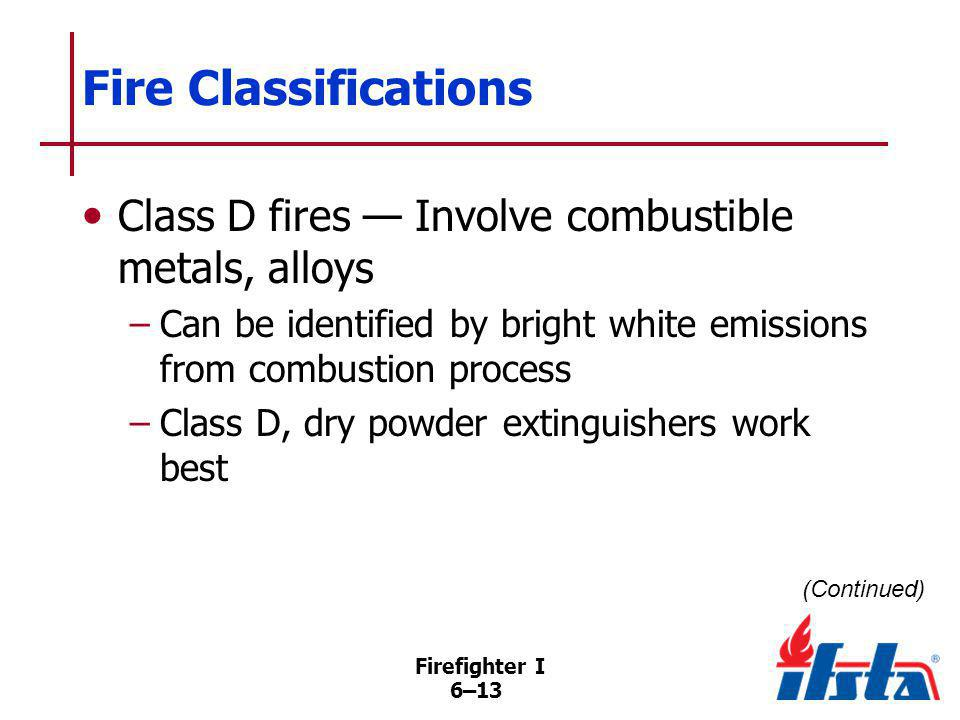 Firefighter I 6–13 Fire Classifications Class D fires Involve combustible metals, alloys –Can be identified by bright white emissions from combustion