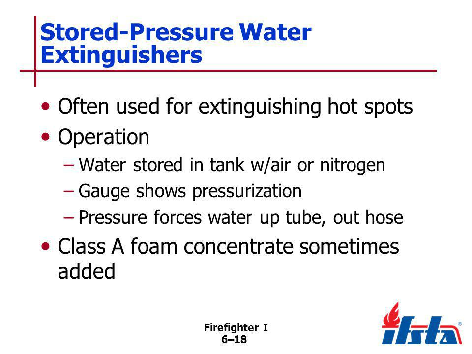 Firefighter I 6–18 Stored-Pressure Water Extinguishers Often used for extinguishing hot spots Operation –Water stored in tank w/air or nitrogen –Gauge