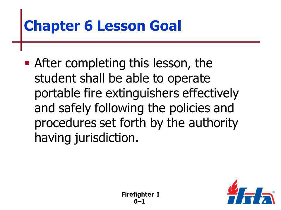 Firefighter I 6–2 Specific Objectives 1.Describe methods by which agents extinguish fire.