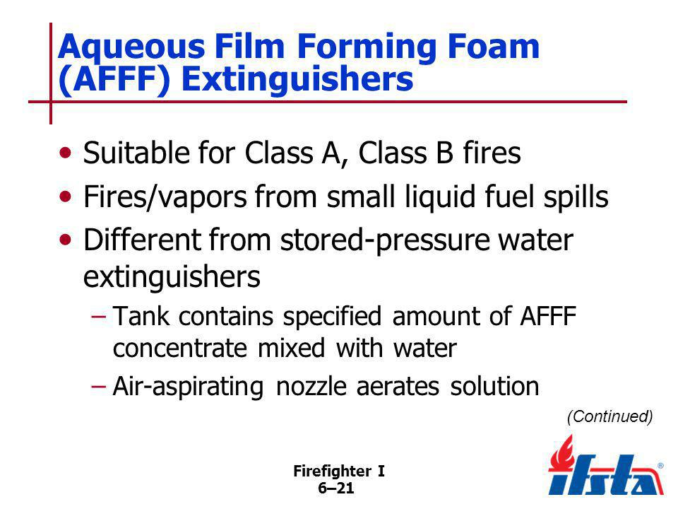 Firefighter I 6–21 Aqueous Film Forming Foam (AFFF) Extinguishers Suitable for Class A, Class B fires Fires/vapors from small liquid fuel spills Diffe