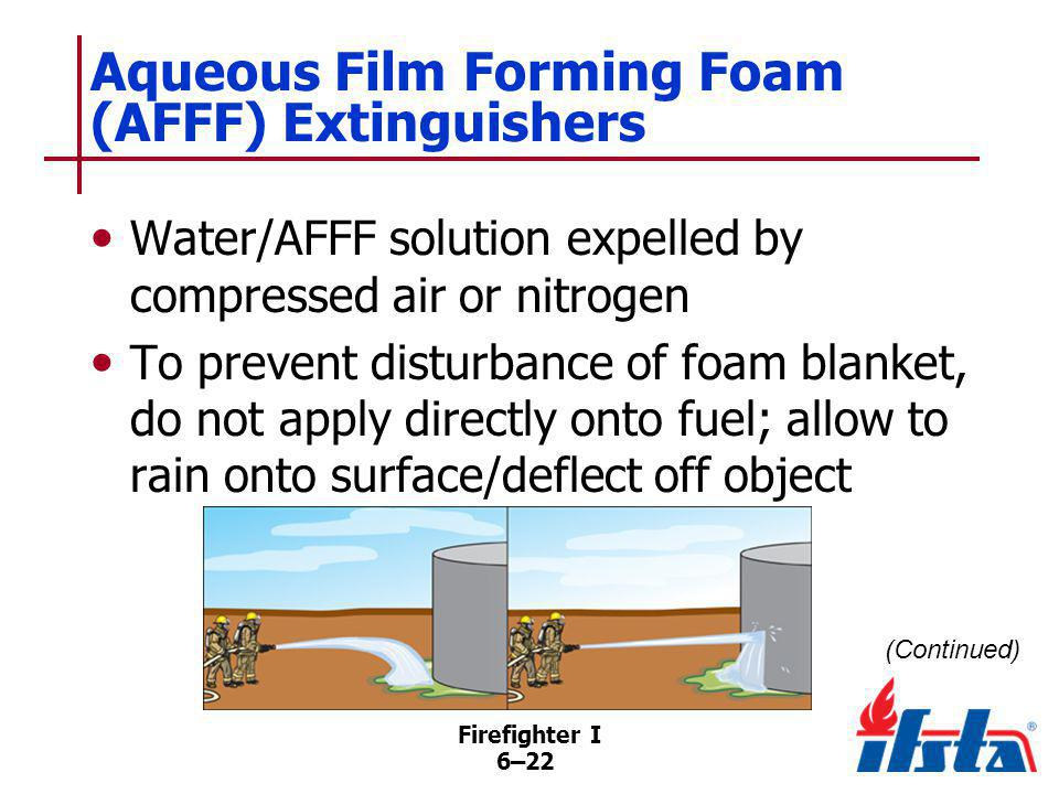 Firefighter I 6–22 Aqueous Film Forming Foam (AFFF) Extinguishers Water/AFFF solution expelled by compressed air or nitrogen To prevent disturbance of
