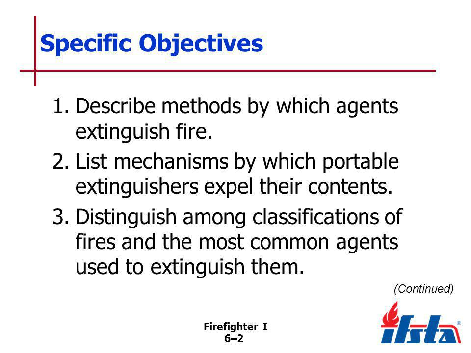 Firefighter I 6–23 Aqueous Film Forming Foam (AFFF) Extinguishers When AFFF/water mixed, finished foam floats on fuels lighter than water Vapor seal created by film of water extinguishes flame, prevents reignition (Continued)
