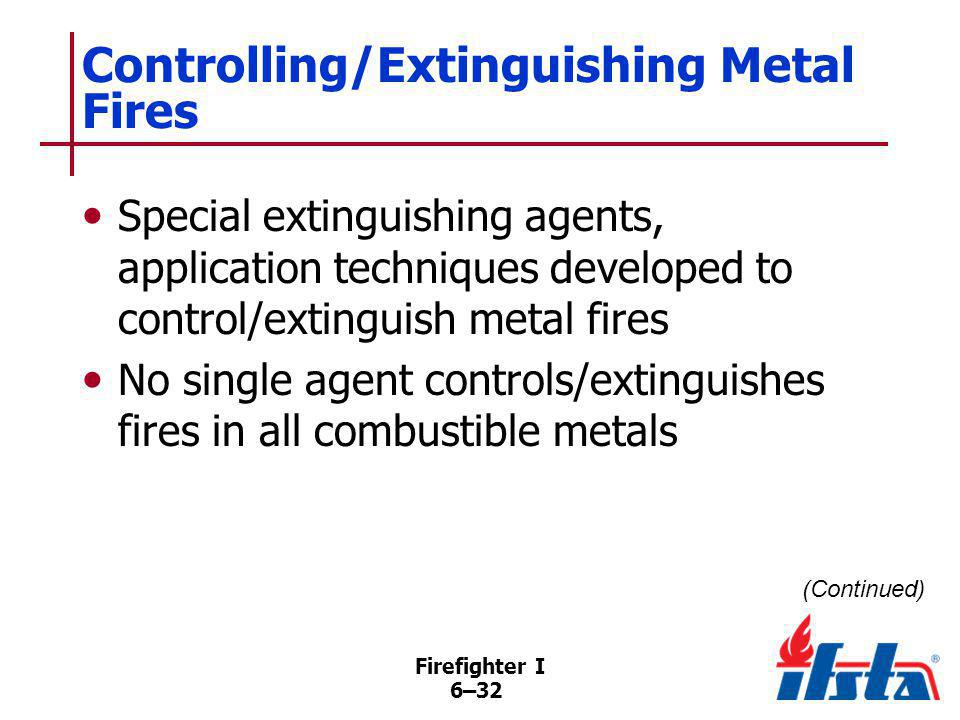 Firefighter I 6–32 Controlling/Extinguishing Metal Fires Special extinguishing agents, application techniques developed to control/extinguish metal fi