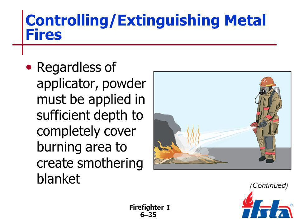 Firefighter I 6–35 Controlling/Extinguishing Metal Fires Regardless of applicator, powder must be applied in sufficient depth to completely cover burn