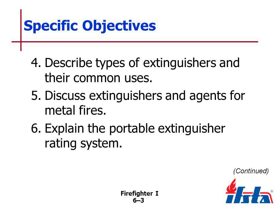 Firefighter I 6–64 Summary To use fire extinguishers safely and effectively, firefighters must know capabilities and limitations of the extinguisher and their own capabilities and limitations as well as the proper techniques for their application.