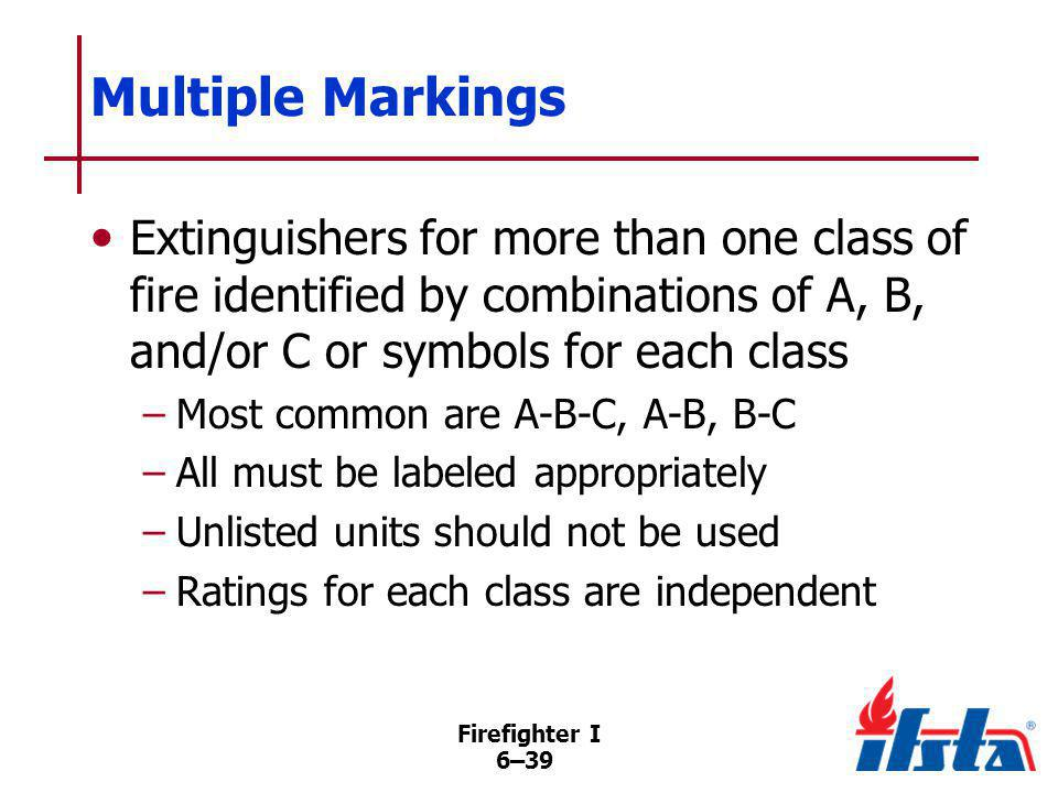 Firefighter I 6–39 Multiple Markings Extinguishers for more than one class of fire identified by combinations of A, B, and/or C or symbols for each cl