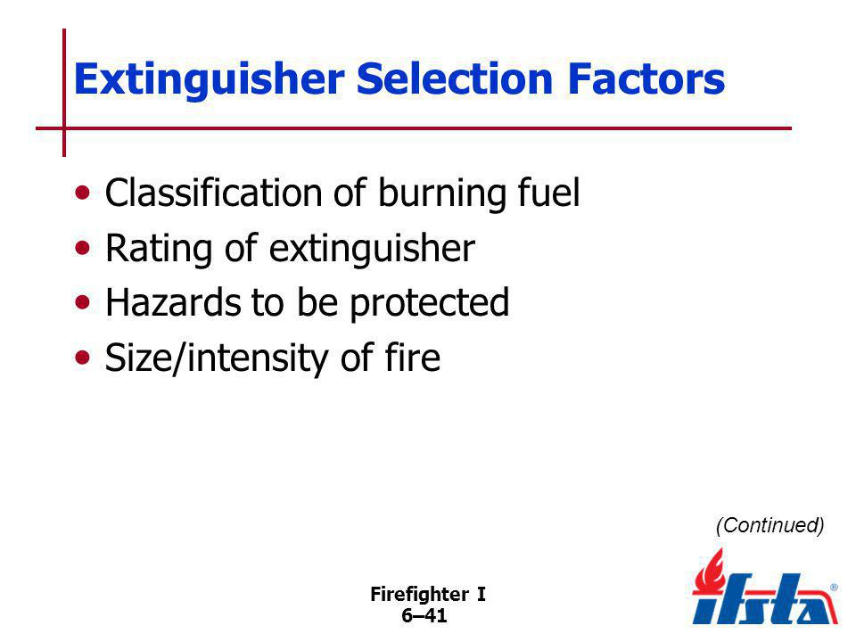Firefighter I 6–41 Extinguisher Selection Factors Classification of burning fuel Rating of extinguisher Hazards to be protected Size/intensity of fire