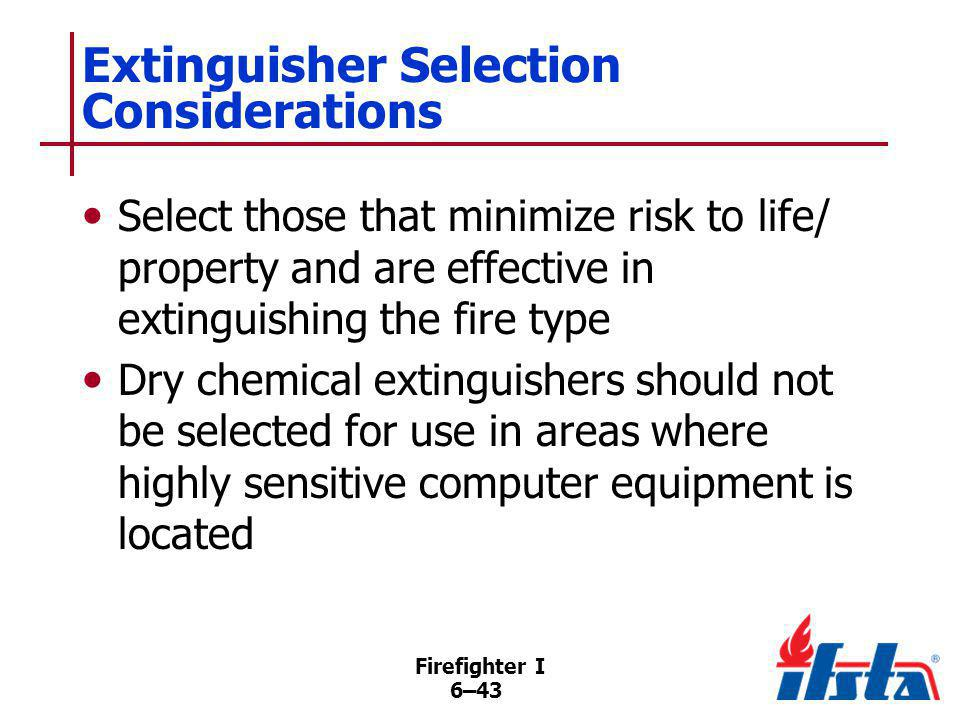 Firefighter I 6–43 Extinguisher Selection Considerations Select those that minimize risk to life/ property and are effective in extinguishing the fire