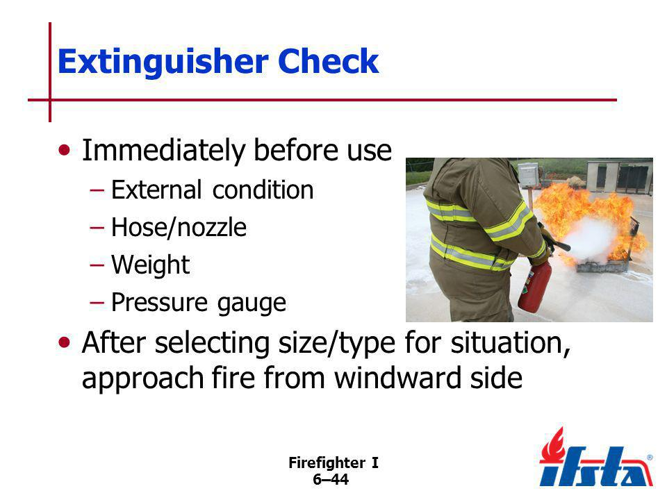 Firefighter I 6–44 Extinguisher Check Immediately before use –External condition –Hose/nozzle –Weight –Pressure gauge After selecting size/type for si
