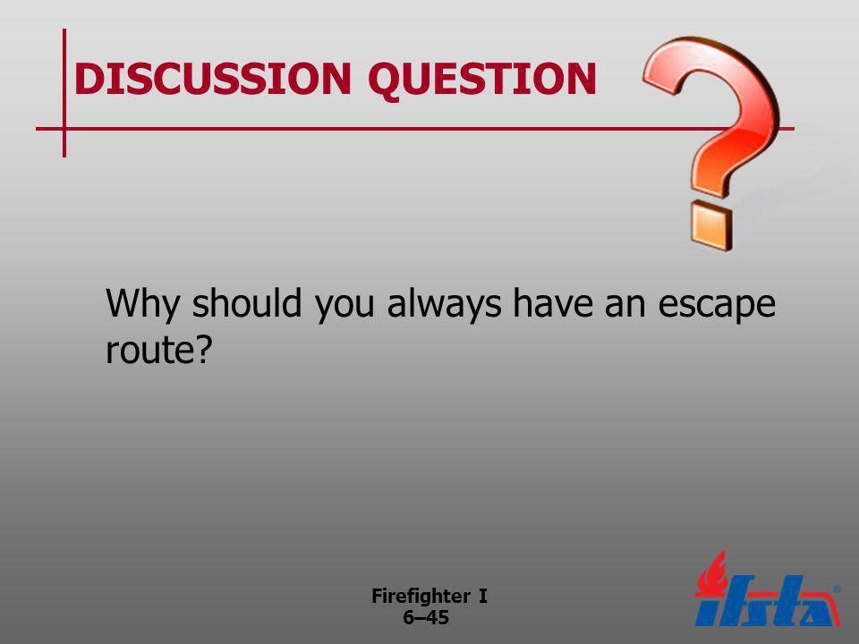 Firefighter I 6–45 DISCUSSION QUESTION Why should you always have an escape route?
