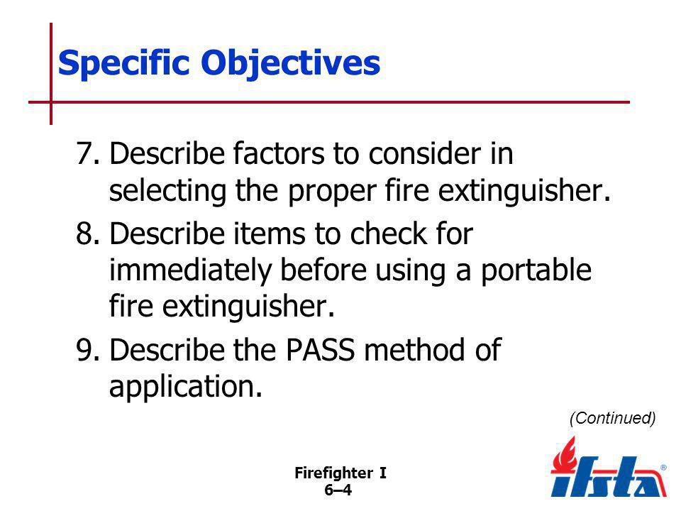 Firefighter I 6–55 Parts of Fire Extinguisher Inspections Check locking pin, tamper seal Determine whether full of agent, fully pressurized Check for date of previous inspection Examine condition of hose/fittings If any items deficient, remove from service
