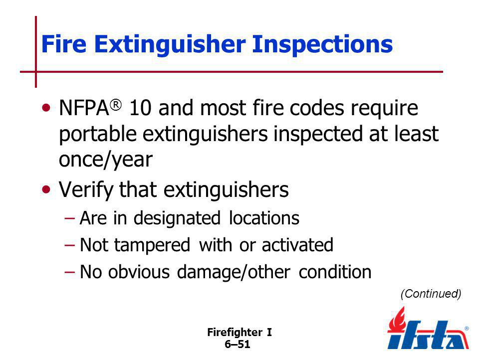 Firefighter I 6–51 Fire Extinguisher Inspections NFPA ® 10 and most fire codes require portable extinguishers inspected at least once/year Verify that