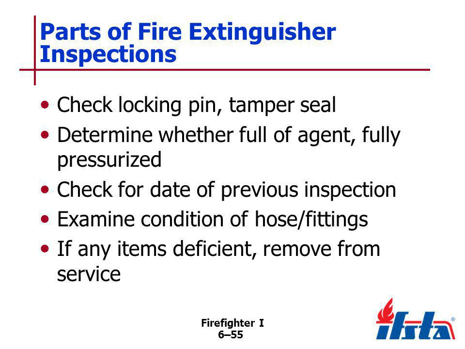 Firefighter I 6–55 Parts of Fire Extinguisher Inspections Check locking pin, tamper seal Determine whether full of agent, fully pressurized Check for