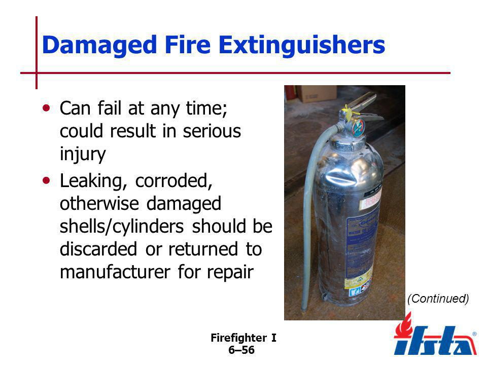 Firefighter I 6–56 Damaged Fire Extinguishers Can fail at any time; could result in serious injury Leaking, corroded, otherwise damaged shells/cylinde