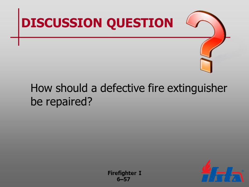 Firefighter I 6–57 DISCUSSION QUESTION How should a defective fire extinguisher be repaired?