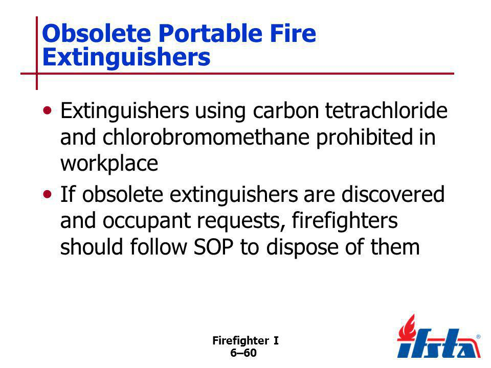 Firefighter I 6–60 Obsolete Portable Fire Extinguishers Extinguishers using carbon tetrachloride and chlorobromomethane prohibited in workplace If obs
