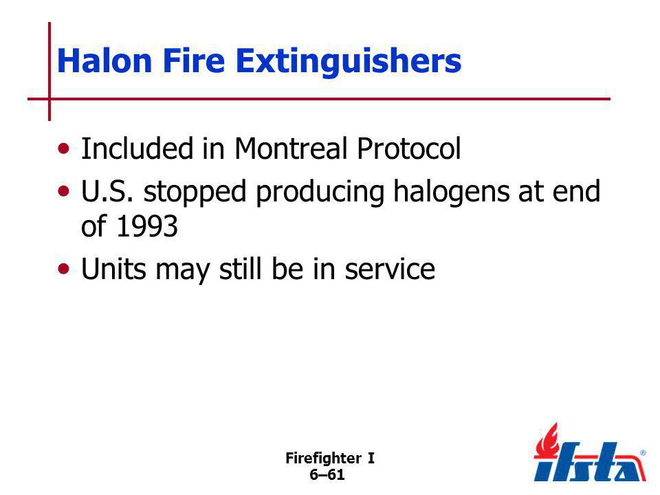 Firefighter I 6–61 Halon Fire Extinguishers Included in Montreal Protocol U.S. stopped producing halogens at end of 1993 Units may still be in service