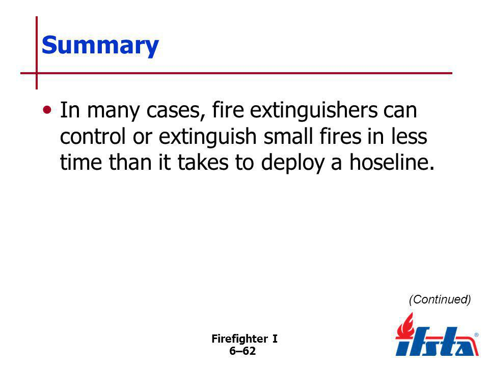 Firefighter I 6–62 Summary In many cases, fire extinguishers can control or extinguish small fires in less time than it takes to deploy a hoseline. (C