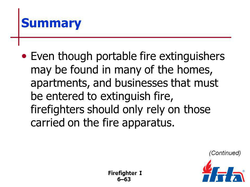 Firefighter I 6–63 Summary Even though portable fire extinguishers may be found in many of the homes, apartments, and businesses that must be entered