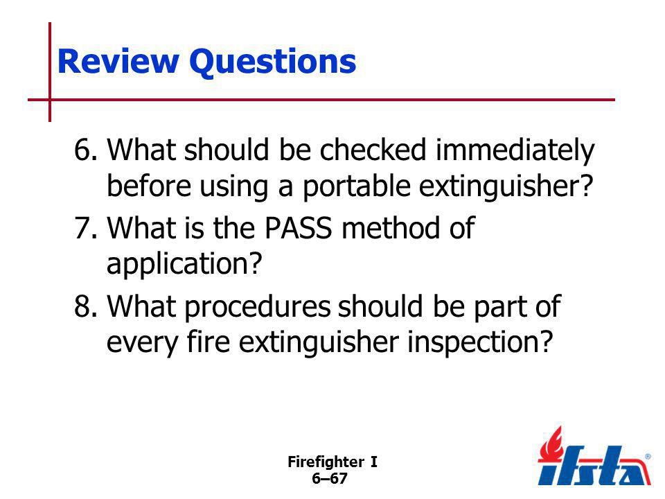 Firefighter I 6–67 Review Questions 6.What should be checked immediately before using a portable extinguisher? 7.What is the PASS method of applicatio