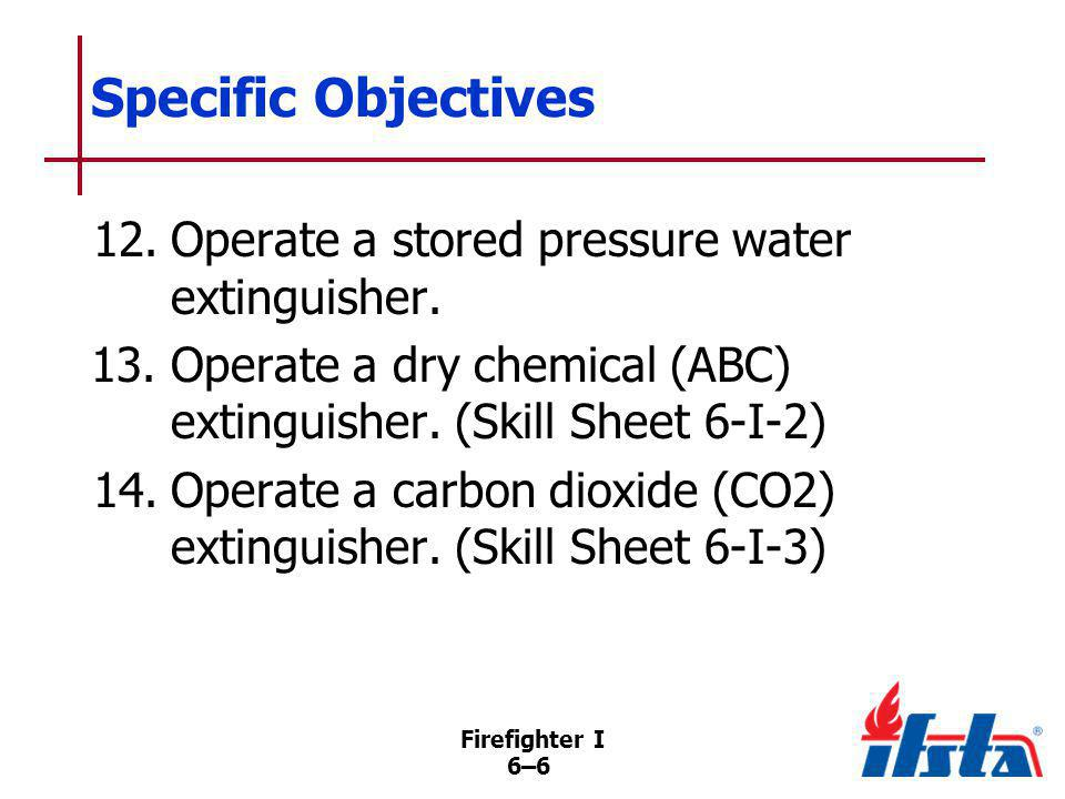 Firefighter I 6–47 Fire Extinguisher Operation Once in position, use PASS method –P Pull the pin –A Aim the nozzle –S Squeeze handles together –S Sweep nozzle back and forth (Continued)