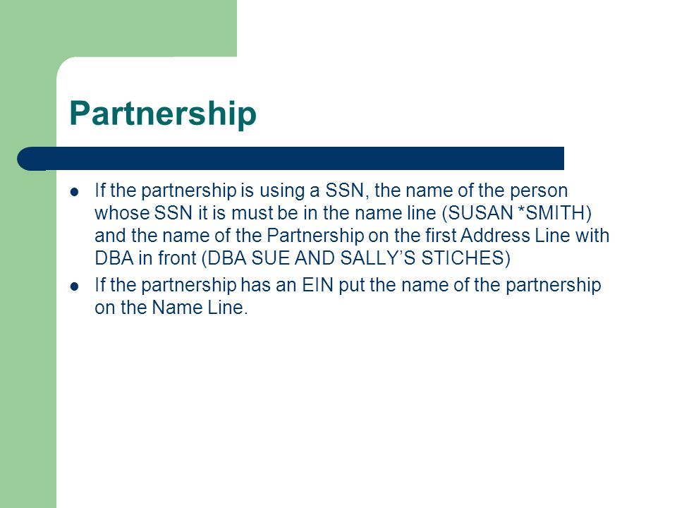 Partnership If the partnership is using a SSN, the name of the person whose SSN it is must be in the name line (SUSAN *SMITH) and the name of the Partnership on the first Address Line with DBA in front (DBA SUE AND SALLYS STICHES) If the partnership has an EIN put the name of the partnership on the Name Line.