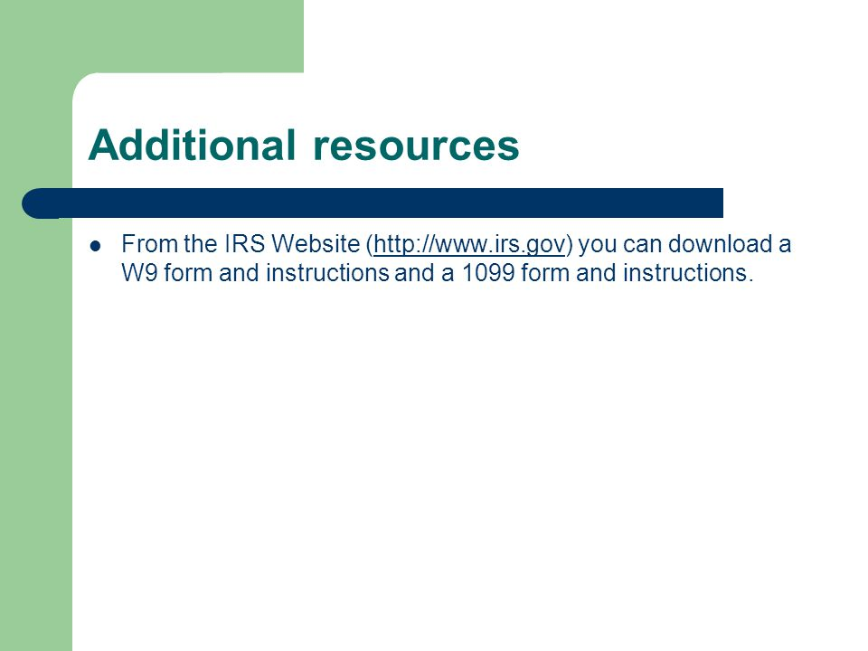 Additional resources From the IRS Website (http://www.irs.gov) you can download a W9 form and instructions and a 1099 form and instructions.http://www.irs.gov