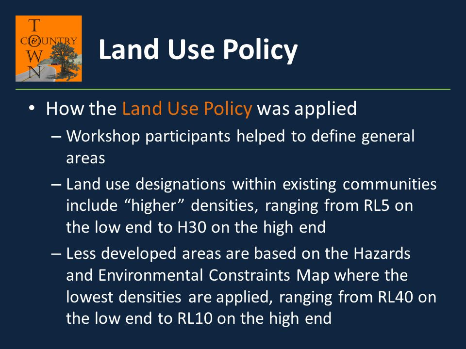 How the Land Use Policy was applied – Workshop participants helped to define general areas – Land use designations within existing communities include