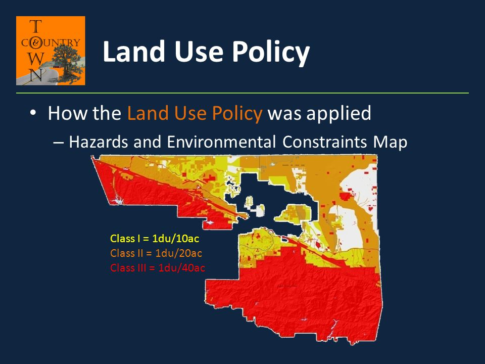 How the Land Use Policy was applied – Hazards and Environmental Constraints Map Class I = 1du/10ac Class II = 1du/20ac Class III = 1du/40ac Land Use P