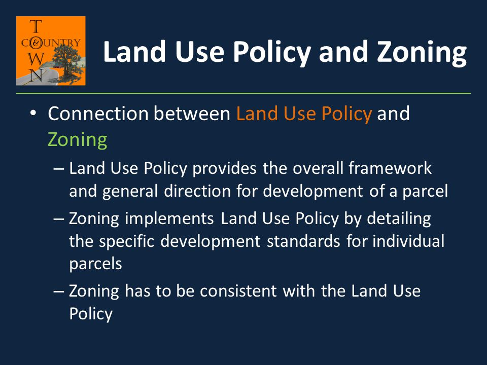 Connection between Land Use Policy and Zoning – Land Use Policy provides the overall framework and general direction for development of a parcel – Zon