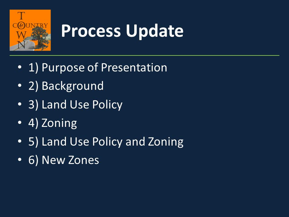 1) Purpose of Presentation 2) Background 3) Land Use Policy 4) Zoning 5) Land Use Policy and Zoning 6) New Zones Process Update