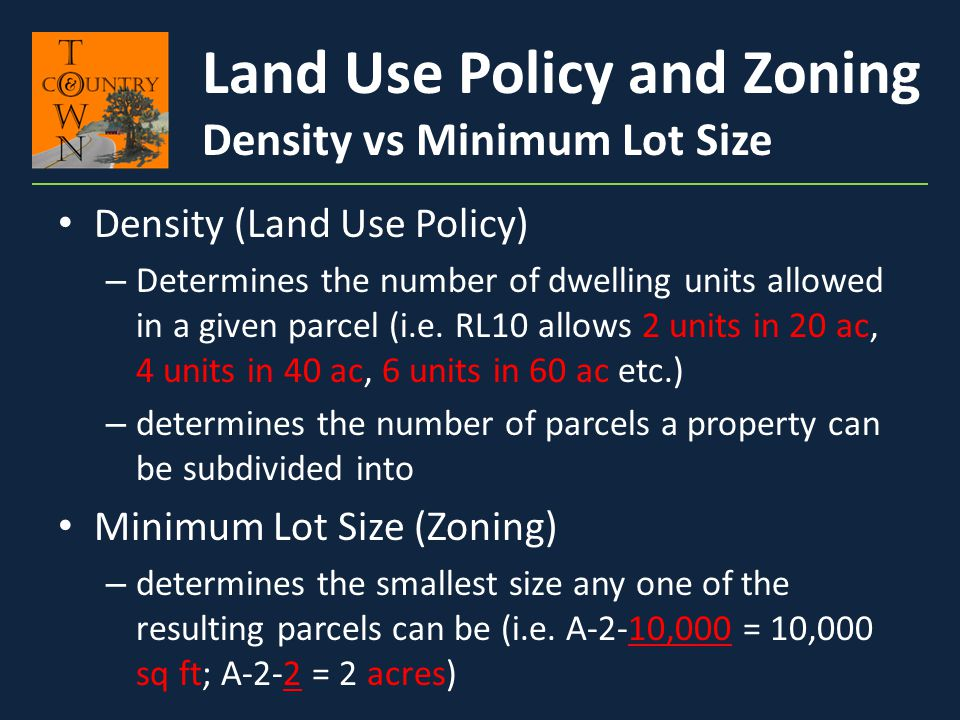 Density (Land Use Policy) – Determines the number of dwelling units allowed in a given parcel (i.e. RL10 allows 2 units in 20 ac, 4 units in 40 ac, 6