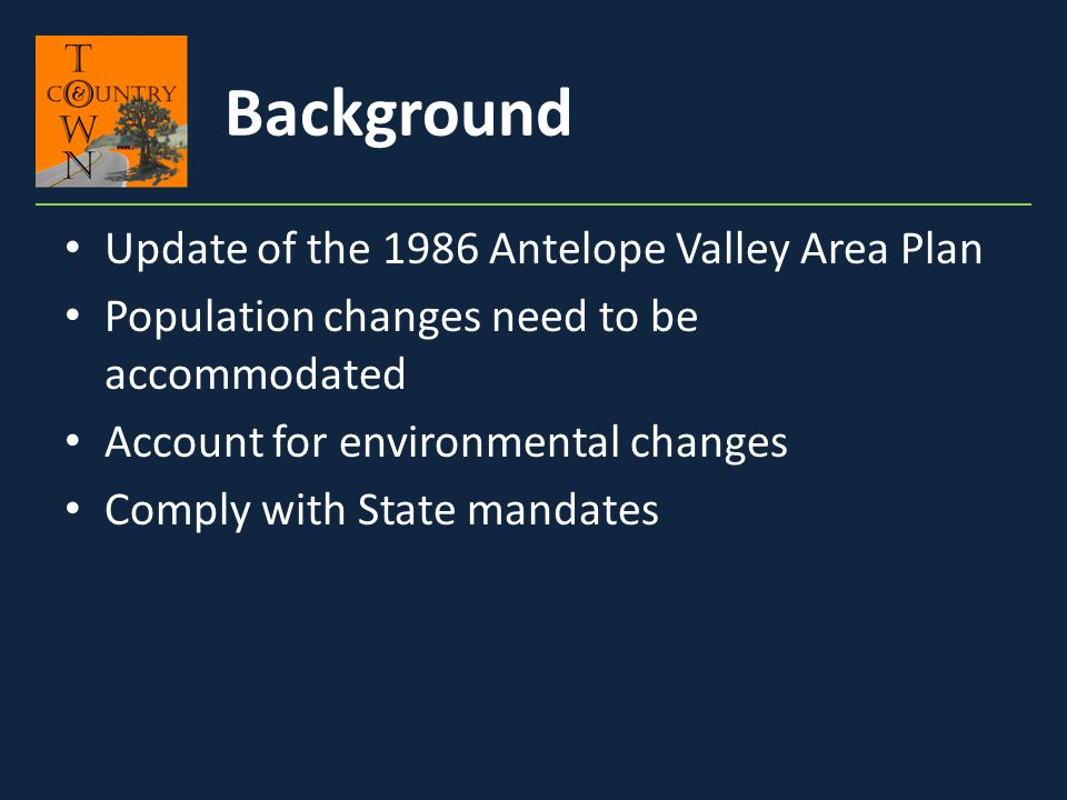 Update of the 1986 Antelope Valley Area Plan Population changes need to be accommodated Account for environmental changes Comply with State mandates B