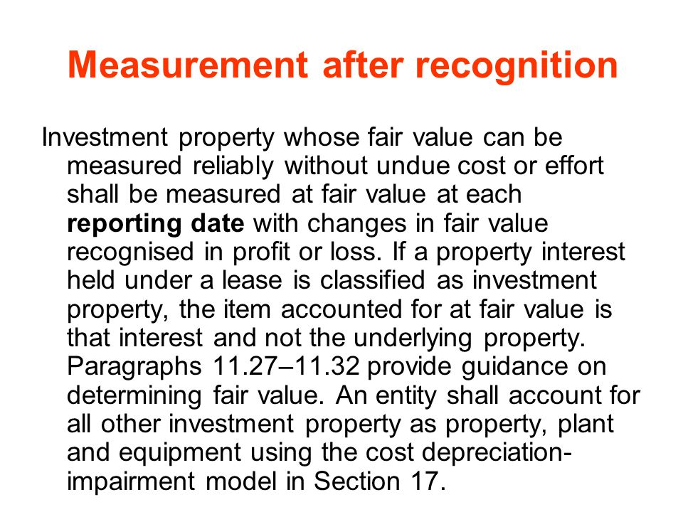 Measurement after recognition Investment property whose fair value can be measured reliably without undue cost or effort shall be measured at fair val