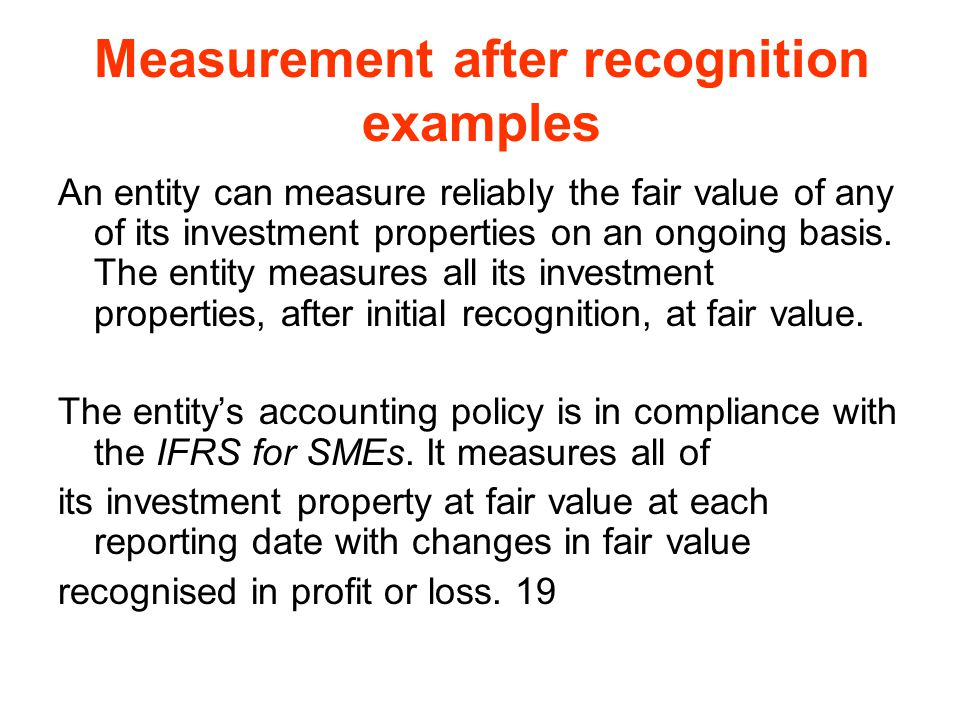 Measurement after recognition examples An entity can measure reliably the fair value of any of its investment properties on an ongoing basis. The enti