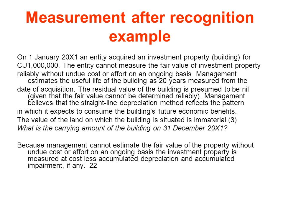 Measurement after recognition example On 1 January 20X1 an entity acquired an investment property (building) for CU1,000,000. The entity cannot measur