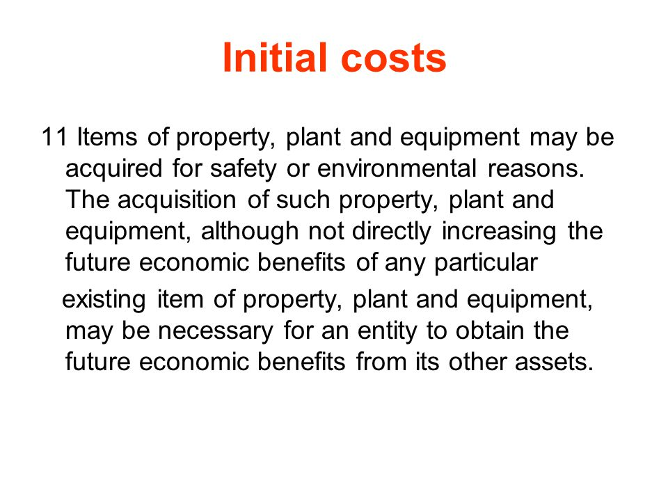 Initial costs 11 Items of property, plant and equipment may be acquired for safety or environmental reasons. The acquisition of such property, plant a