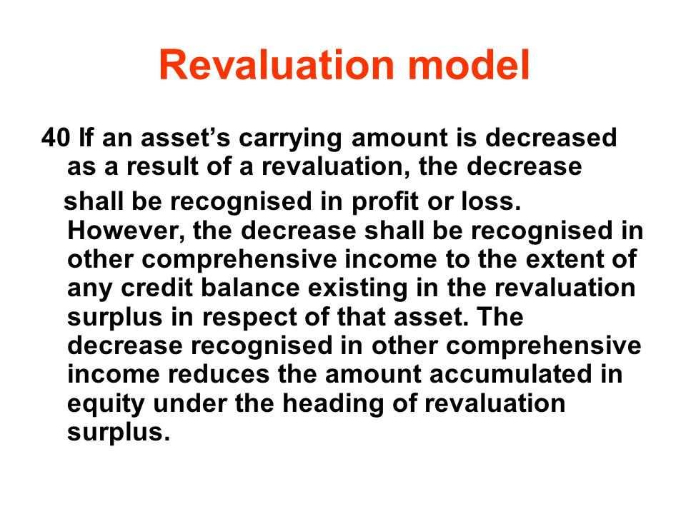 Revaluation model 40 If an assets carrying amount is decreased as a result of a revaluation, the decrease shall be recognised in profit or loss. Howev